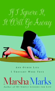 If I Ignore It, It Will Go Away and Other Lies I Thought Were True - eBook  -     By: Marsha Marks