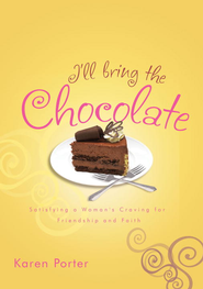 I'll Bring the Chocolate: Satisfying a Woman's Craving for Friendship and Faith - eBook  -     By: Karen Porter