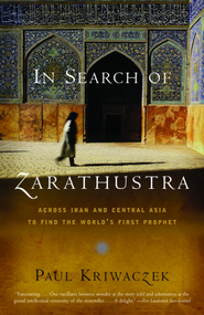 In Search of Zarathustra: Across Iran and Central Asia to Find the World's First Prophet - eBook  -     By: Paul Kriwaczek