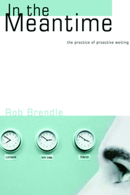 In the Meantime: The Practice of Proactive Waiting - eBook  -     By: Rob Brendle