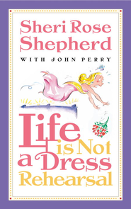 Life is Not a Dress Rehearsal - eBook  -     By: Sheri Rose Shepherd, John Perry