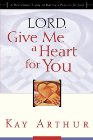 Lord, Give Me a Heart for You: A Devotional Study on Having a Passion for God - eBook  -     By: Kay Arthur
