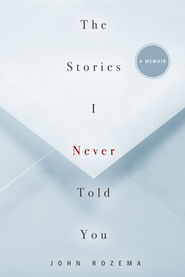 The Stories I Never Told You  -              By: John Rozema
