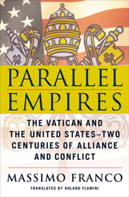 Parallel Empires: The Vatican and the United States-Two Centuries of Alliance and Conflict - eBook  -     By: Massimo Franco