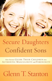 Secure Daughters, Confident Sons: How Parents Guide Their Children into Authentic Masculinity and Femininity - eBook  -     By: Glenn T. Stanton