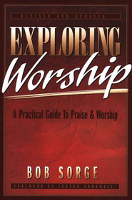 Exploring Worship:  A Practical Guide to Praise and Worship  -     By: Bob Sorge
