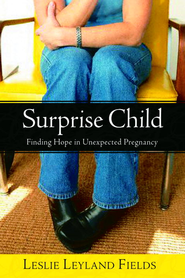 Surprise Child: Finding Hope in Unexpected Pregnancy - eBook  -     By: Leslie Leyland Fields
