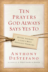 Ten Prayers God Always Says Yes To: Divine Answers to Life's Most Difficult Problems - eBook  -     By: Anthony DeStefano