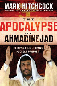 The Apocalypse of Ahmadinejad: The Revelation of Iran's Nuclear Prophet - eBook  -     By: Mark Hitchcock