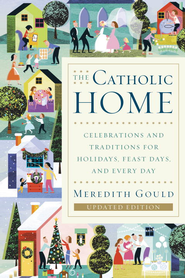 The Catholic Home: Celebrations and Traditions for Holidays, Feast Days, and Every Day - eBook  -     By: Meredith Gould