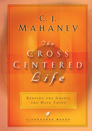 The Cross-Centered Life: Keeping the Gospel the Main Thing - eBook  -     By: C.J. Mahaney