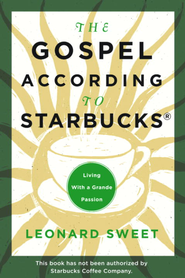 The Gospel According to Starbucks: Living with a Grande Passion - eBook  -     By: Leonard Sweet