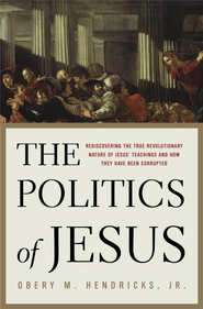 The Politics of Jesus: Rediscovering the True Revolutionary Nature of Jesus' Teachings and How They Have Been Corrupted - eBook  -     By: Obery Hendricks
