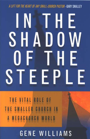 In The Shadow of the Steeple: The Vital Role of the Smaller Chuch in a Mega-Church World  -     By: Gene Williams