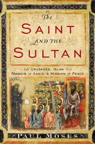 The Saint and the Sultan: The Crusades, Islam, and Francis of Assisi's Mission of Peace - eBook  -     By: Paul Moses