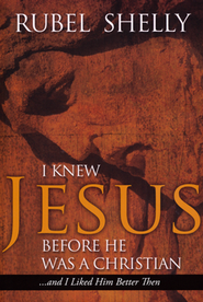 I Knew Jesus Before He Was a Christian (and I Liked Him Better Then)  -     By: Rubel Shelly