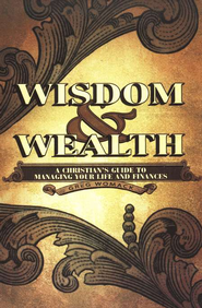 Wisdom and Wealth: A Christian's Guide to Managing Your Life and Finances  -