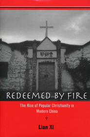 Redeemed by Fire: The Rise of Popular Christianity in Modern China  -     By: Lian Xi