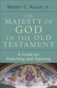 Majesty of God in the Old Testament, The: A Guide for Preaching and Teaching - eBook  -     By: Walter C. Kaiser Jr.