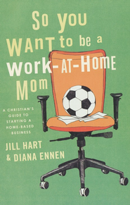 So You Want to Be a Work-At-Home Mom: A Christian's Guide to Starting a Home-Based Business  -     By: Jill Hart, Diana Ennen