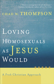 Loving Homosexuals as Jesus Would: A Fresh Christian Approach - eBook  -     By: Chad W. Thompson