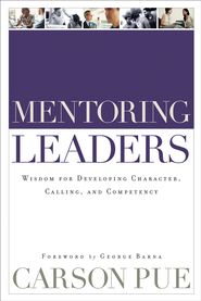 Mentoring Leaders: Wisdom for Developing Character, Calling, and Competency - eBook  -     By: Carson Pue