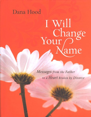 I Will Change Your Name! : Messages from The Father to a Heart Broken by Divorce  -     By: Dana Hood