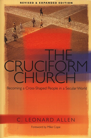 The Cruciform Church: Becoming a Cross-Shaped People in a Secular World  -     By: C. Leonard Allen