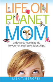 Life on Planet Mom: A Down-to-Earth Guide to Your Changing Relationships - eBook  -     By: Lisa T. Bergren
