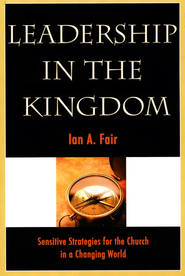 Leadership in the Kingdom: Sensitive Strategies for the Church in a Changing World, Revised Edition  -     By: Ian A. Fair