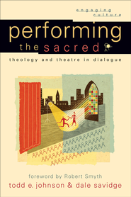 Performing the Sacred: Theology and Theatre in Dialogue - eBook  -     By: Todd E. Johnson, Dale Savidge