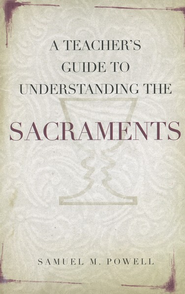 A Teacher's Guide to Understanding the Sacraments  -     By: Samuel M. Powell