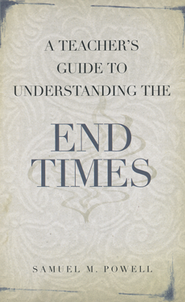 A Teacher's Guide to Understanding the End Times  -     By: Samuel M. Powell