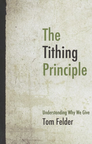 The Tithing Principle: Understanding Why We Give  -     By: Tom Felder