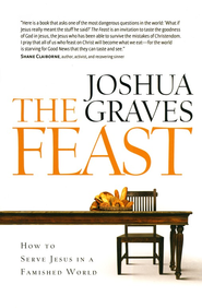 Feast: How to Serve Jesus in a Famished World  -     By: Joshua Graves