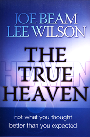 The True Heaven: Not What You Thought, Better Than You Expected  -     By: Joe Beam, Lee Wilson