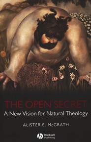 The Open Secret: A New Vision for Natural Theology  -     By: Alister E. McGrath