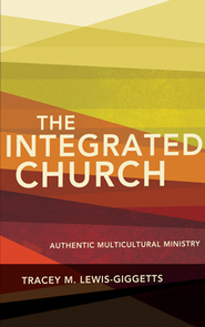 The Integrated Church: Authentic Multicultural Ministry  -     By: Tracey M. Lewis-Giggetts