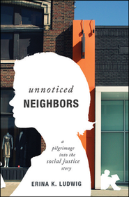 Unnoticed Neighbors: A Pilgrimage into the Social Justice Story  -     By: Erina K. Ludwig