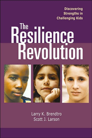 The Resilience Revolution: Discovering Strengths in Challenging Kids  -              By: Larry K. Brendtro, Scott J. Larson, John A. Calhoun