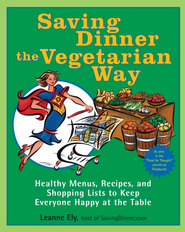 Saving Dinner the Vegetarian Way: Healthy Menus, Recipes, and Shopping Lists to Keep Everyone Happy at the Table - eBook  -     By: Leanne Ely
