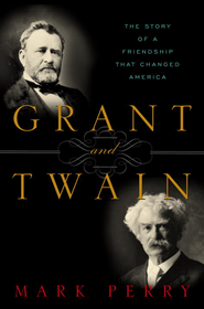 Grant and Twain: The Story of a Friendship That Changed America - eBook  -     By: Mark Perry