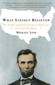 What Lincoln Believed: The Values and Convictions of America's Greatest President - eBook  -     By: Michael Lind
