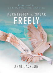 Permission to Speak Freely: Essays and Art on Fear, Confession, and Grace - eBook  -     By: Anne Jackson