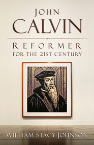 John Calvin, Reformer for the 21st Century - eBook  -     By: William Johnson