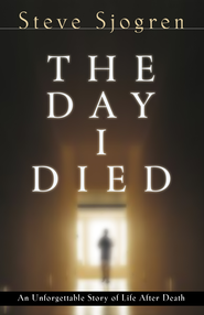 The Day I Died: An Unforgetable Story of Life After Death - eBook  -     By: Steve Sjogren
