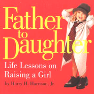 Father to Daughter: Life Lessons on Raising a Girl   -     By: Harry H. Harrison Jr.