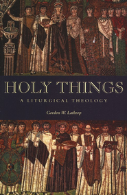 Holy Things: A Liturgical Theology   -     By: Gordon W. Lathrop