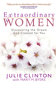 Extraordinary Women: Discovering the Dream God Created for You - eBook  -     By: Julie Clinton, Mary M. Byers