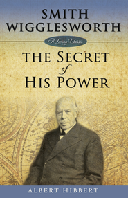 Smith Wigglesworth: The Secret of His Power - eBook  -     By: Albert Hibbert